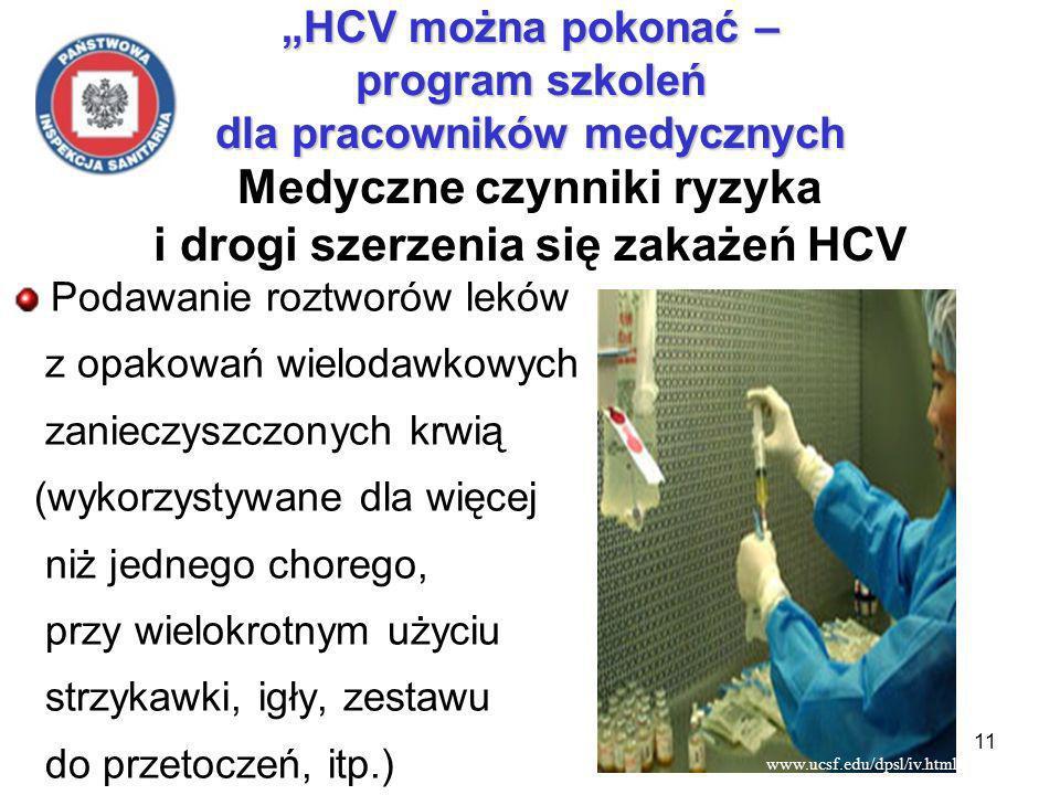 11 HCV można pokonać – program szkoleń dla pracowników medycznych HCV można pokonać – program szkoleń dla pracowników medycznych Medyczne czynniki ryzyka i drogi szerzenia się zakażeń HCV Podawanie roztworów leków z opakowań wielodawkowych zanieczyszczonych krwią (wykorzystywane dla więcej niż jednego chorego, przy wielokrotnym użyciu strzykawki, igły, zestawu do przetoczeń, itp.) www.ucsf.edu/dpsl/iv.html