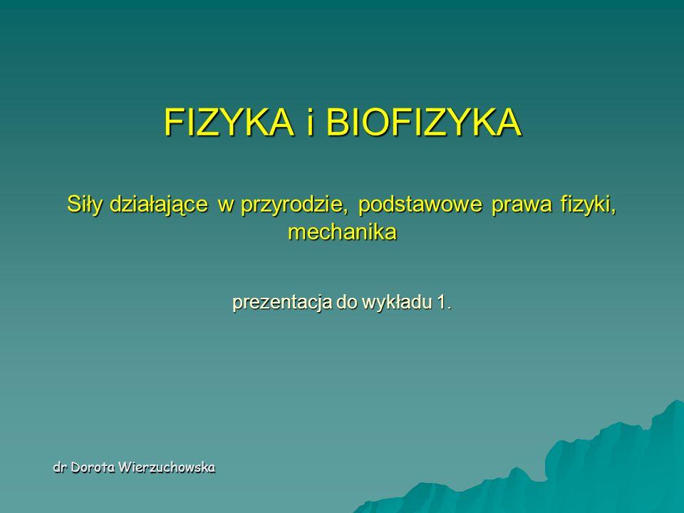 FIZYKA i BIOFIZYKA Siły działające w przyrodzie, podstawowe prawa fizyki, mechanika prezentacja do wykładu 1.