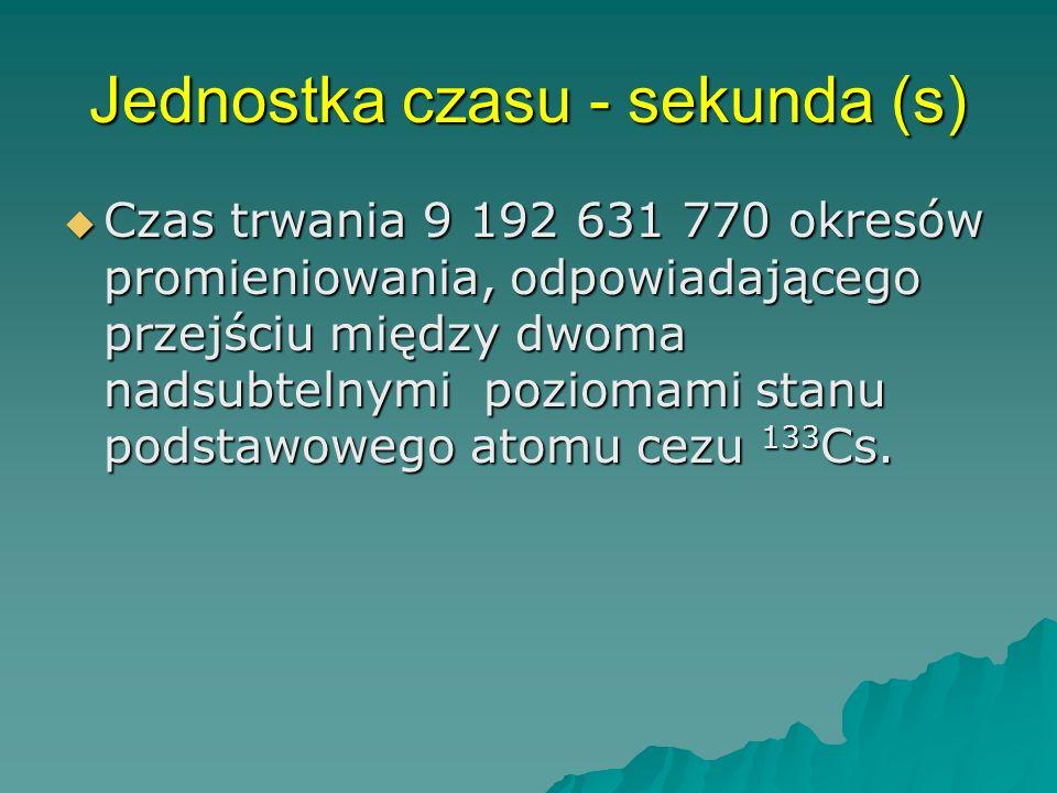 Jednostka czasu - sekunda (s) Czas trwania 9 192 631 770 okresów promieniowania, odpowiadającego przejściu między dwoma nadsubtelnymi poziomami stanu podstawowego atomu cezu 133 Cs.