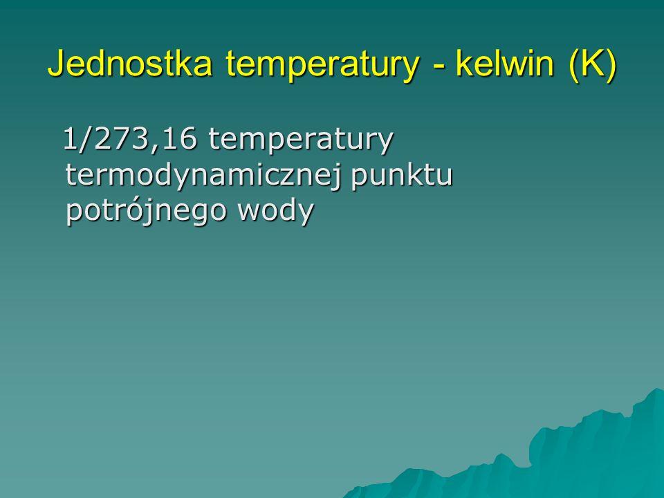 Jednostka temperatury - kelwin (K) 1/273,16 temperatury termodynamicznej punktu potrójnego wody 1/273,16 temperatury termodynamicznej punktu potrójnego wody