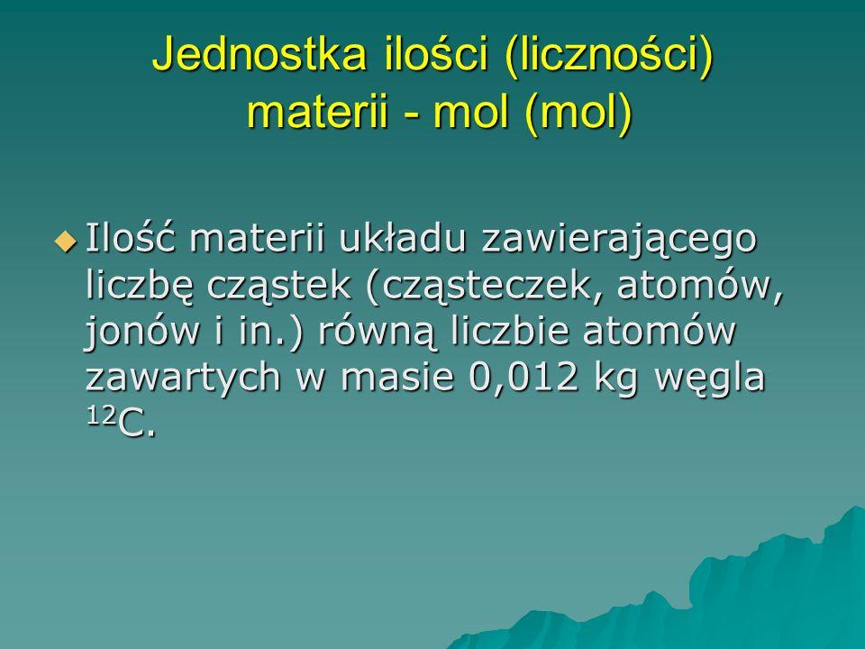 Jednostka ilości (liczności) materii - mol (mol) Ilość materii układu zawierającego liczbę cząstek (cząsteczek, atomów, jonów i in.) równą liczbie atomów zawartych w masie 0,012 kg węgla 12 C.
