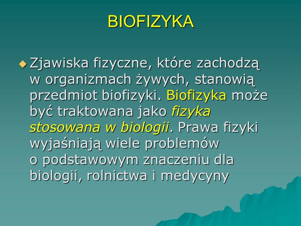 BIOFIZYKA Zjawiska fizyczne, które zachodzą w organizmach żywych, stanowią przedmiot biofizyki.