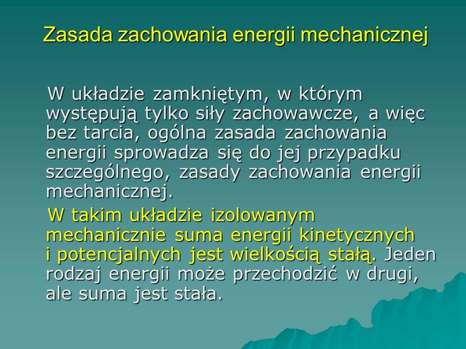 Zasada zachowania energii mechanicznej Zasada zachowania energii mechanicznej W układzie zamkniętym, w którym występują tylko siły zachowawcze, a więc bez tarcia, ogólna zasada zachowania energii sprowadza się do jej przypadku szczególnego, zasady zachowania energii mechanicznej.