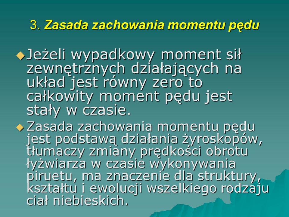 3. Zasada zachowania momentu pędu Jeżeli wypadkowy moment sił zewnętrznych działających na układ jest równy zero to całkowity moment pędu jest stały w