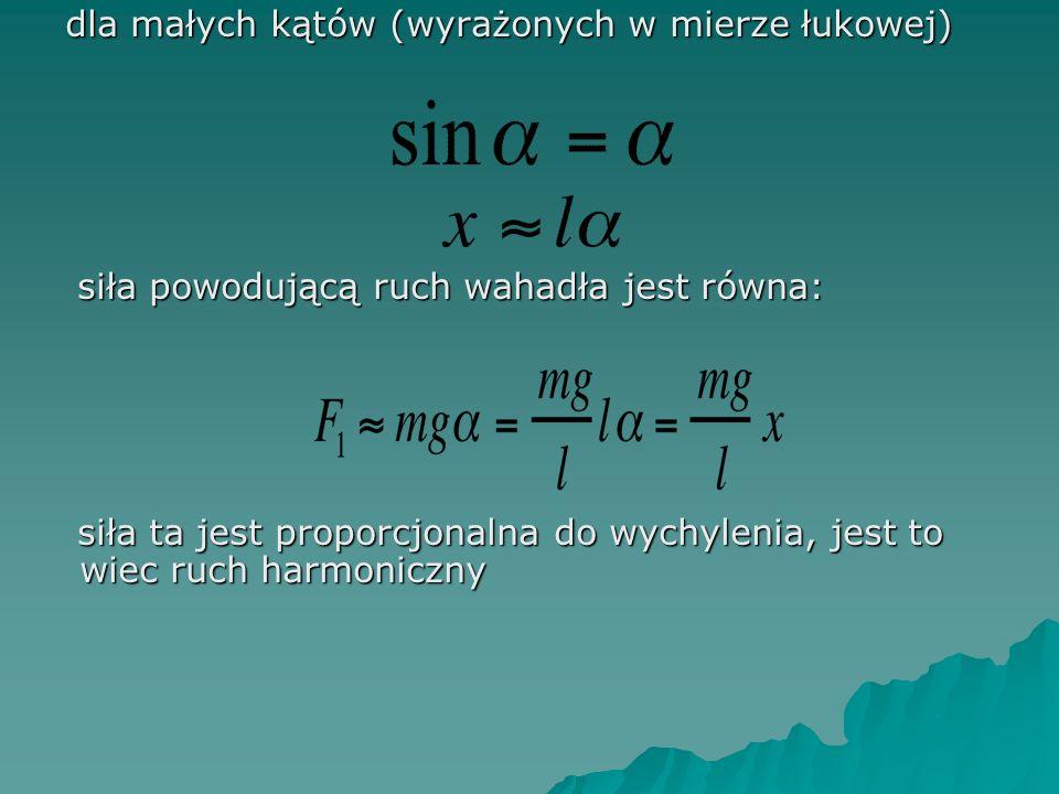 dla małych kątów (wyrażonych w mierze łukowej) dla małych kątów (wyrażonych w mierze łukowej) siła powodującą ruch wahadła jest równa: siła powodującą ruch wahadła jest równa: siła ta jest proporcjonalna do wychylenia, jest to wiec ruch harmoniczny siła ta jest proporcjonalna do wychylenia, jest to wiec ruch harmoniczny