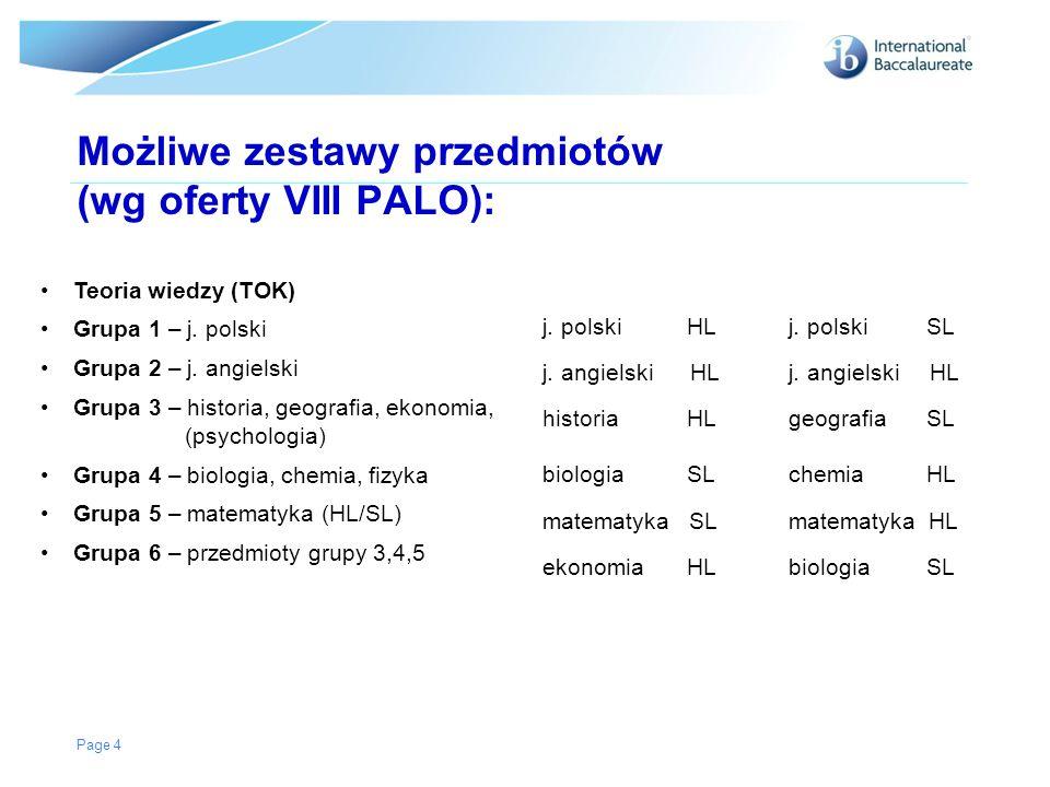 Page 4 Możliwe zestawy przedmiotów (wg oferty VIII PALO): Teoria wiedzy (TOK) Grupa 1 – j. polski Grupa 2 – j. angielski Grupa 3 – historia, geografia