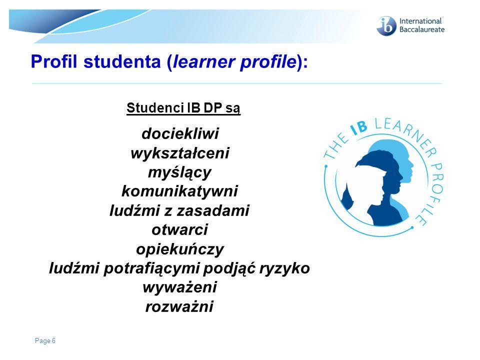 Profil studenta (learner profile): Studenci IB DP są Page 6 dociekliwi wykształceni myślący komunikatywni ludźmi z zasadami otwarci opiekuńczy ludźmi