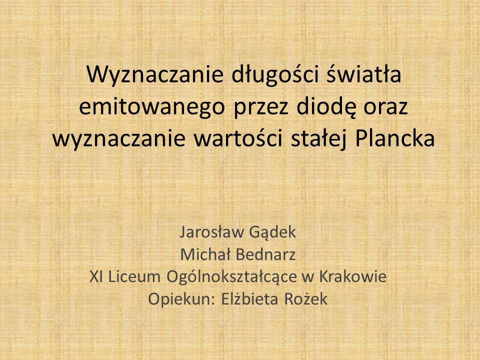 Wyznaczanie długości światła emitowanego przez diodę oraz wyznaczanie wartości stałej Plancka Jarosław Gądek Michał Bednarz XI Liceum Ogólnokształcące