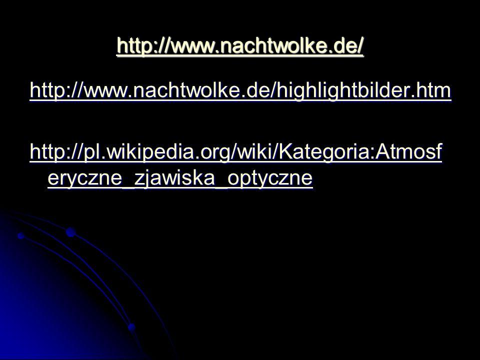 http://www.nachtwolke.de/ http://www.nachtwolke.de/highlightbilder.htm http://pl.wikipedia.org/wiki/Kategoria:Atmosf eryczne_zjawiska_optyczne http://