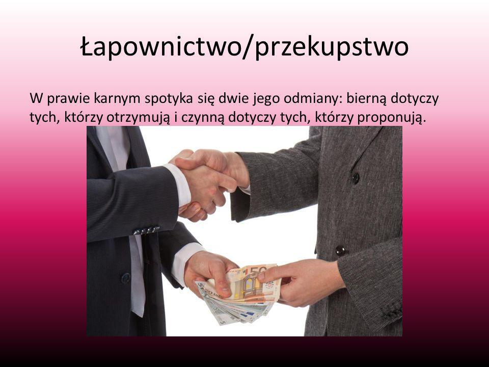 Łapownictwo/przekupstwo W prawie karnym spotyka się dwie jego odmiany: bierną dotyczy tych, którzy otrzymują i czynną dotyczy tych, którzy proponują.