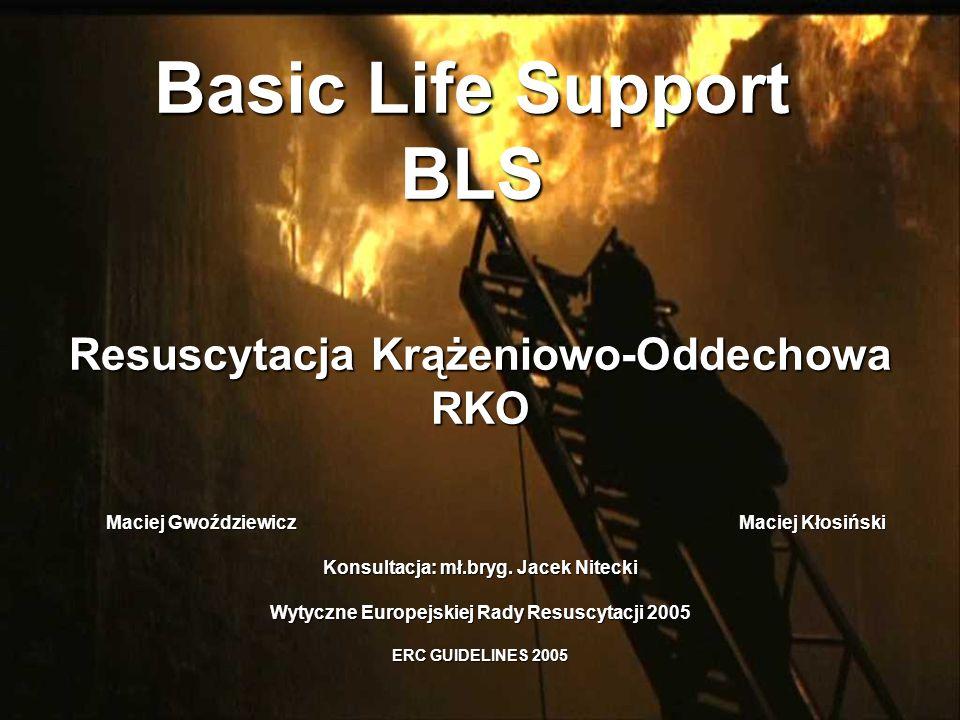 Basic Life Support BLS Resuscytacja Krążeniowo-Oddechowa RKO Maciej Gwoździewicz Maciej Kłosiński Konsultacja: mł.bryg. Jacek Nitecki Wytyczne Europej