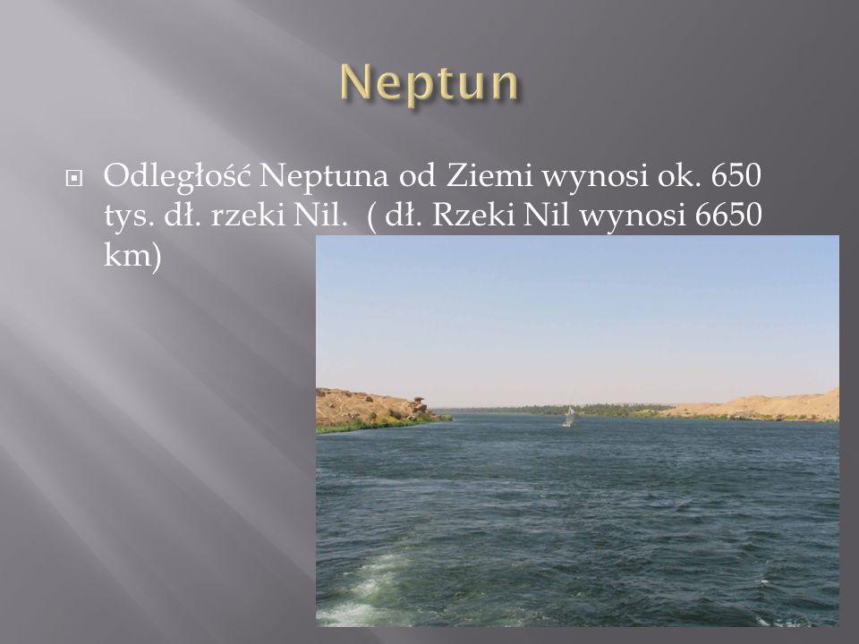 Odległość Neptuna od Ziemi wynosi ok. 650 tys. dł. rzeki Nil. ( dł. Rzeki Nil wynosi 6650 km)