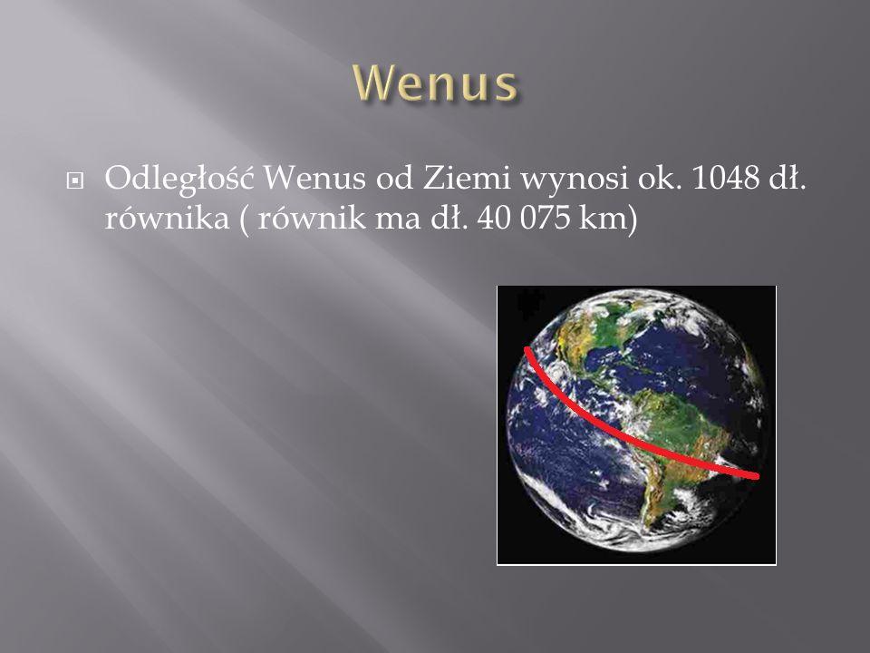 Odległość Wenus od Ziemi wynosi ok. 1048 dł. równika ( równik ma dł. 40 075 km)