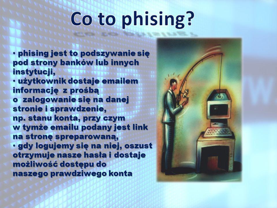 phising jest to podszywanie się pod strony banków lub innych instytucji, phising jest to podszywanie się pod strony banków lub innych instytucji, użytkownik dostaje emailem informację z prośbą o zalogowanie się na danej stronie i sprawdzenie, użytkownik dostaje emailem informację z prośbą o zalogowanie się na danej stronie i sprawdzenie, np.