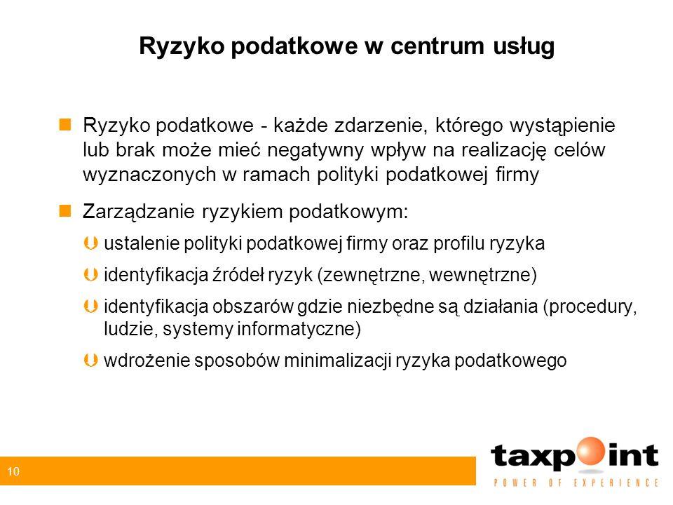 10 Ryzyko podatkowe w centrum usług nRyzyko podatkowe - każde zdarzenie, którego wystąpienie lub brak może mieć negatywny wpływ na realizację celów wyznaczonych w ramach polityki podatkowej firmy nZarządzanie ryzykiem podatkowym: Þustalenie polityki podatkowej firmy oraz profilu ryzyka Þidentyfikacja źródeł ryzyk (zewnętrzne, wewnętrzne) Þidentyfikacja obszarów gdzie niezbędne są działania (procedury, ludzie, systemy informatyczne) Þwdrożenie sposobów minimalizacji ryzyka podatkowego