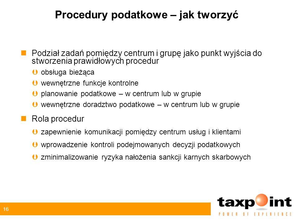 16 Procedury podatkowe – jak tworzyć nPodział zadań pomiędzy centrum i grupę jako punkt wyjścia do stworzenia prawidłowych procedur Þobsługa bieżąca Þwewnętrzne funkcje kontrolne Þplanowanie podatkowe – w centrum lub w grupie Þwewnętrzne doradztwo podatkowe – w centrum lub w grupie nRola procedur Þzapewnienie komunikacji pomiędzy centrum usług i klientami Þwprowadzenie kontroli podejmowanych decyzji podatkowych Þzminimalizowanie ryzyka nałożenia sankcji karnych skarbowych