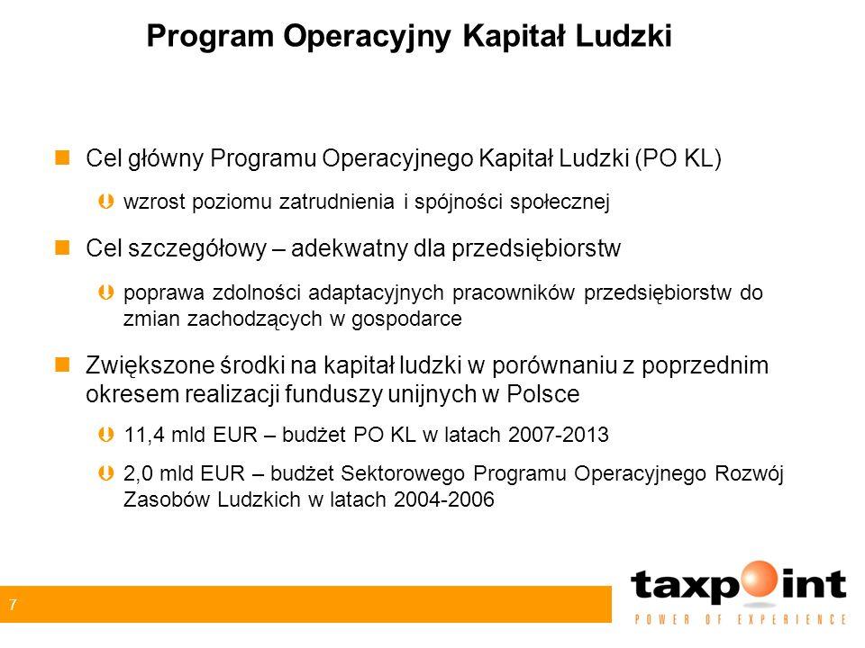 7 Program Operacyjny Kapitał Ludzki nCel główny Programu Operacyjnego Kapitał Ludzki (PO KL) Þwzrost poziomu zatrudnienia i spójności społecznej nCel szczegółowy – adekwatny dla przedsiębiorstw Þpoprawa zdolności adaptacyjnych pracowników przedsiębiorstw do zmian zachodzących w gospodarce nZwiększone środki na kapitał ludzki w porównaniu z poprzednim okresem realizacji funduszy unijnych w Polsce Þ11,4 mld EUR – budżet PO KL w latach 2007-2013 Þ2,0 mld EUR – budżet Sektorowego Programu Operacyjnego Rozwój Zasobów Ludzkich w latach 2004-2006