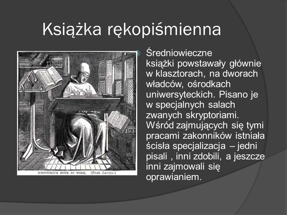 Książka rękopiśmienna Średniowieczne książki powstawały głównie w klasztorach, na dworach władców, ośrodkach uniwersyteckich. Pisano je w specjalnych