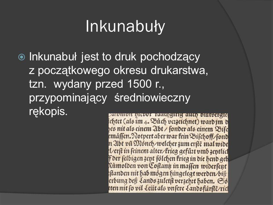 Inkunabuły Inkunabuł jest to druk pochodzący z początkowego okresu drukarstwa, tzn. wydany przed 1500 r., przypominający średniowieczny rękopis.