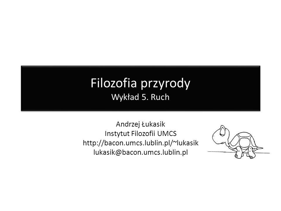 Filozofia przyrody Wykład 5. Ruch Andrzej Łukasik Instytut Filozofii UMCS http://bacon.umcs.lublin.pl/~lukasik lukasik@bacon.umcs.lublin.pl