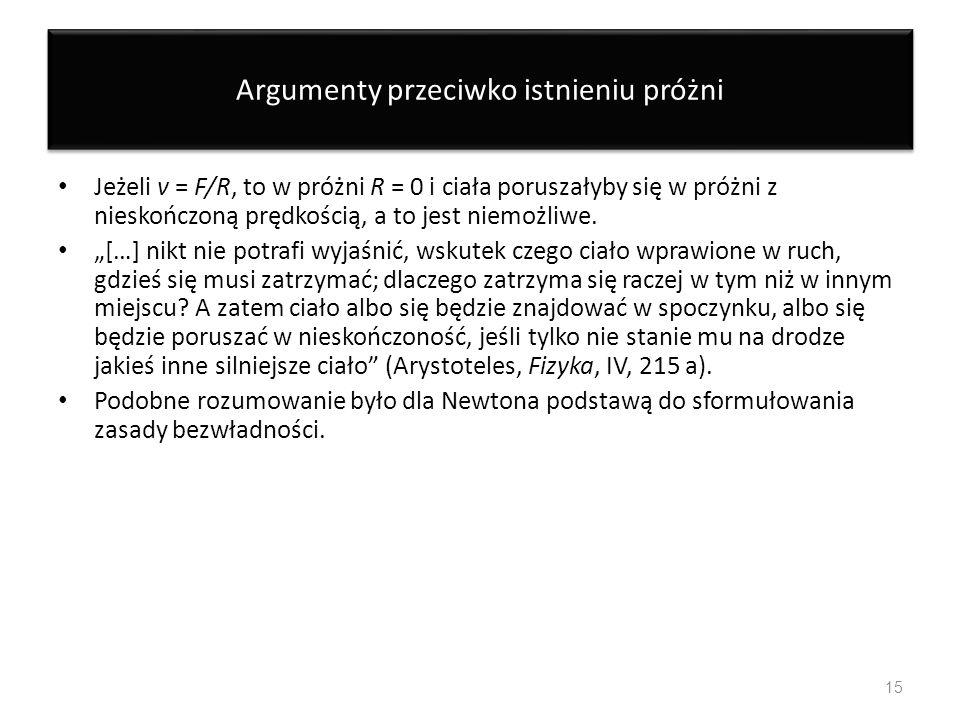 Argumenty przeciwko istnieniu próżni Jeżeli v = F/R, to w próżni R = 0 i ciała poruszałyby się w próżni z nieskończoną prędkością, a to jest niemożliw