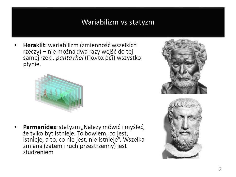 Wariabilizm vs statyzm Heraklit: wariabilizm (zmienność wszelkich rzeczy) – nie można dwa razy wejść do tej samej rzeki, panta rhei (Πάντα ε) wszystko