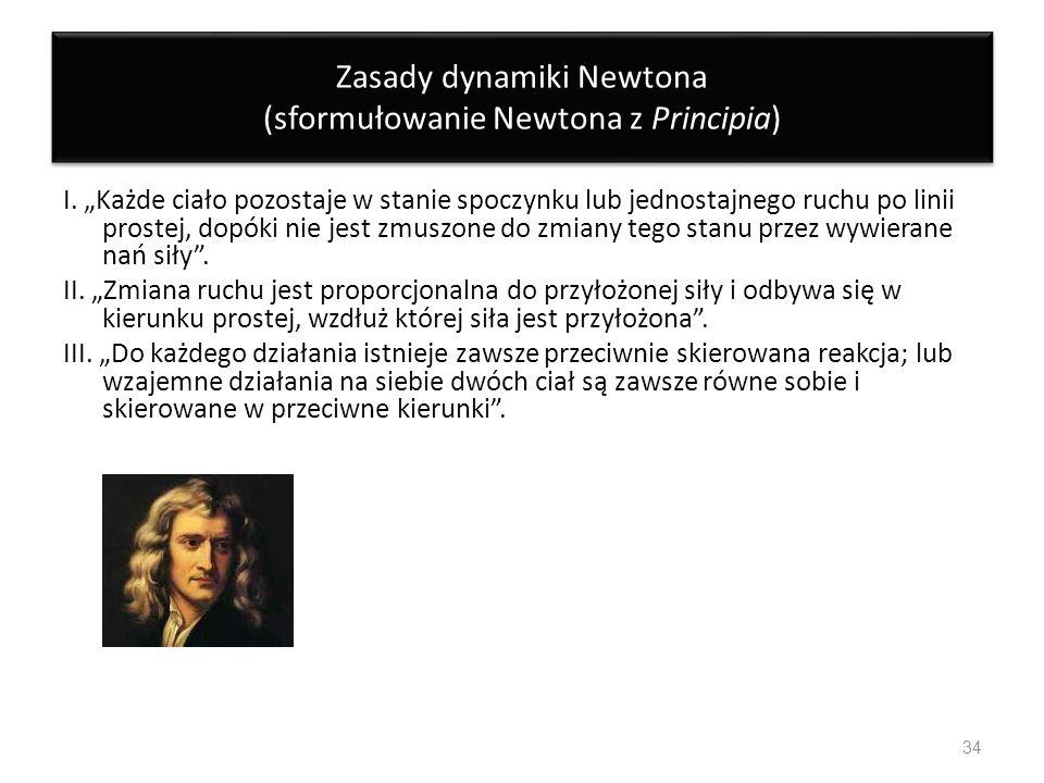 Zasady dynamiki Newtona (sformułowanie Newtona z Principia) I. Każde ciało pozostaje w stanie spoczynku lub jednostajnego ruchu po linii prostej, dopó