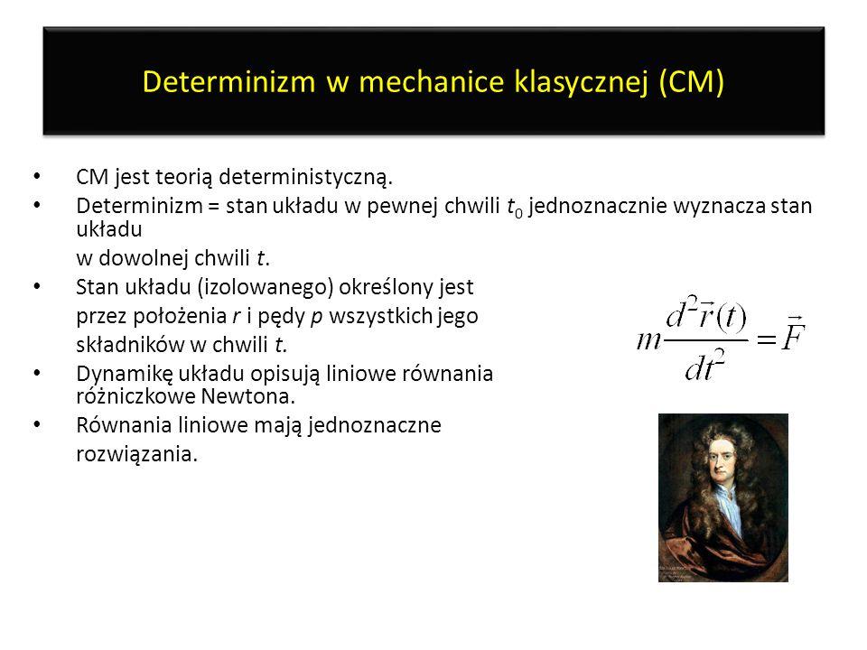Determinizm w mechanice klasycznej (CM) CM jest teorią deterministyczną. Determinizm = stan układu w pewnej chwili t 0 jednoznacznie wyznacza stan ukł