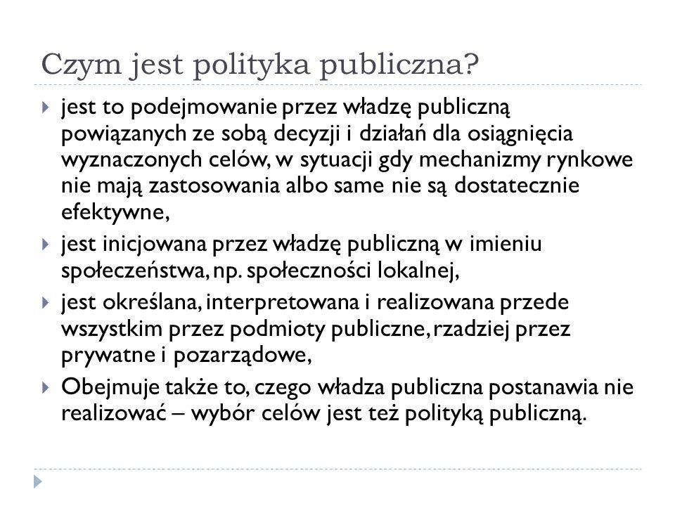 Czym jest polityka publiczna? jest to podejmowanie przez władzę publiczną powiązanych ze sobą decyzji i działań dla osiągnięcia wyznaczonych celów, w