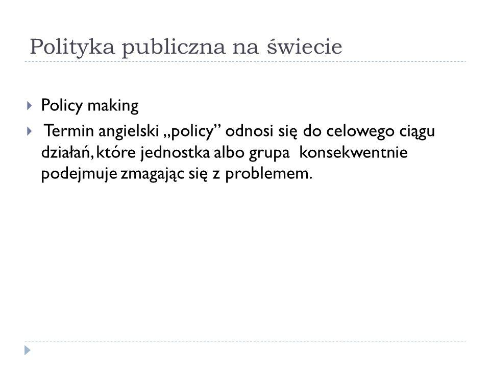 Polityka publiczna na świecie Policy making Termin angielski policy odnosi się do celowego ciągu działań, które jednostka albo grupa konsekwentnie pod