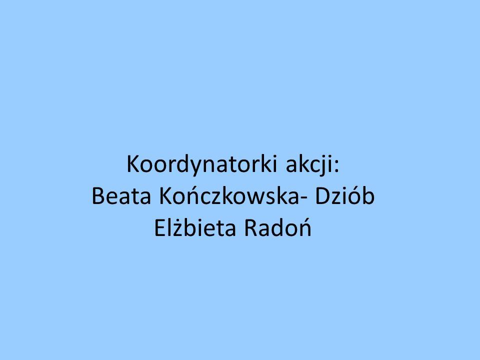 Koordynatorki akcji: Beata Kończkowska- Dziób Elżbieta Radoń