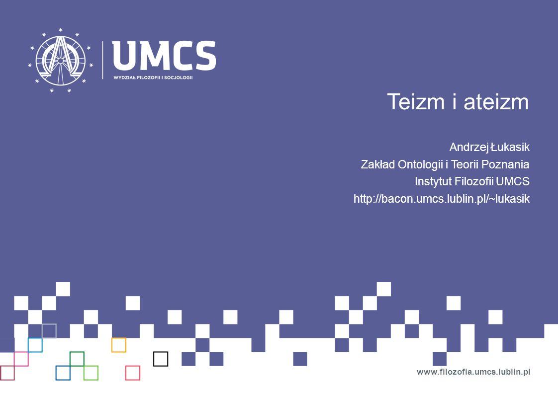 Teizm i ateizm Andrzej Łukasik Zakład Ontologii i Teorii Poznania Instytut Filozofii UMCS http://bacon.umcs.lublin.pl/~lukasik www.filozofia.umcs.lubl