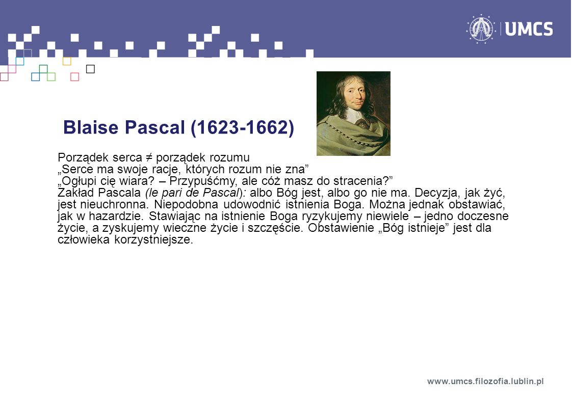 Blaise Pascal (1623-1662) Porządek serca porządek rozumu Serce ma swoje racje, których rozum nie zna Ogłupi cię wiara? – Przypuśćmy, ale cóż masz do s