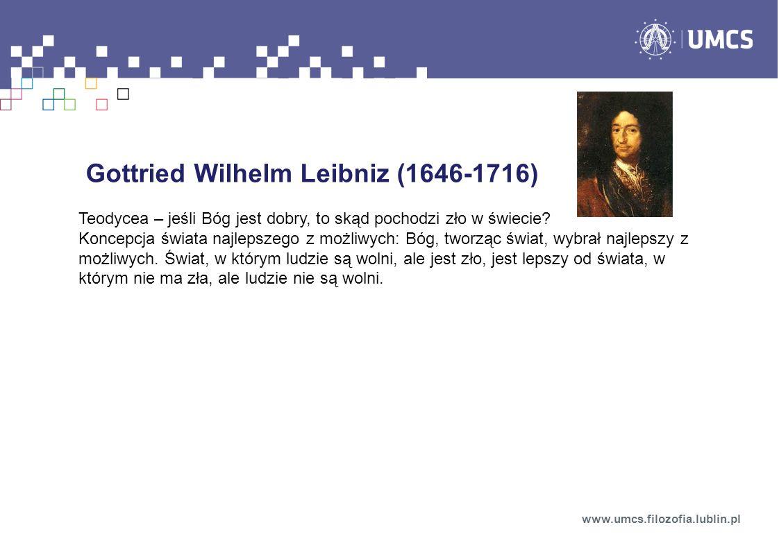 Gottried Wilhelm Leibniz (1646-1716) Teodycea – jeśli Bóg jest dobry, to skąd pochodzi zło w świecie? Koncepcja świata najlepszego z możliwych: Bóg, t
