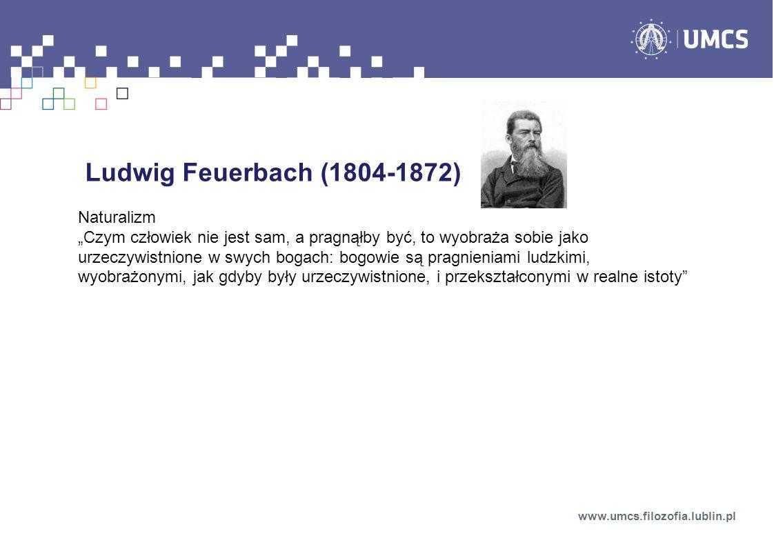 Ludwig Feuerbach (1804-1872) Naturalizm Czym człowiek nie jest sam, a pragnąłby być, to wyobraża sobie jako urzeczywistnione w swych bogach: bogowie s