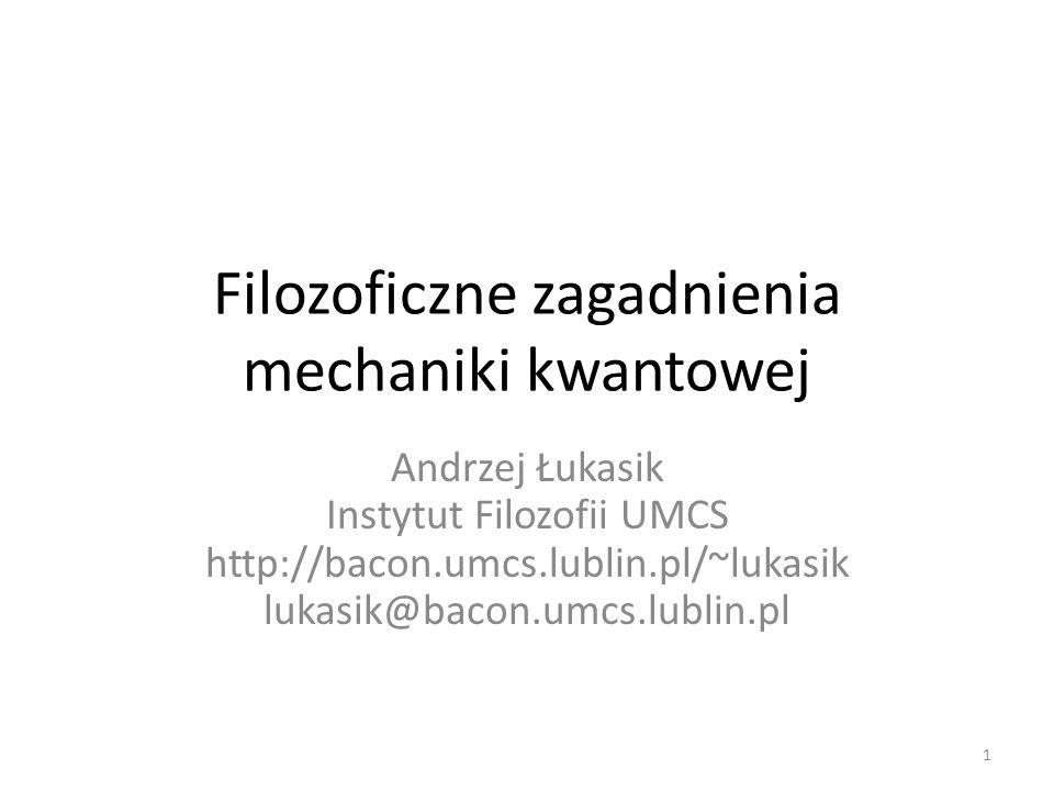Filozoficzne zagadnienia mechaniki kwantowej Andrzej Łukasik Instytut Filozofii UMCS http://bacon.umcs.lublin.pl/~lukasik lukasik@bacon.umcs.lublin.pl 1