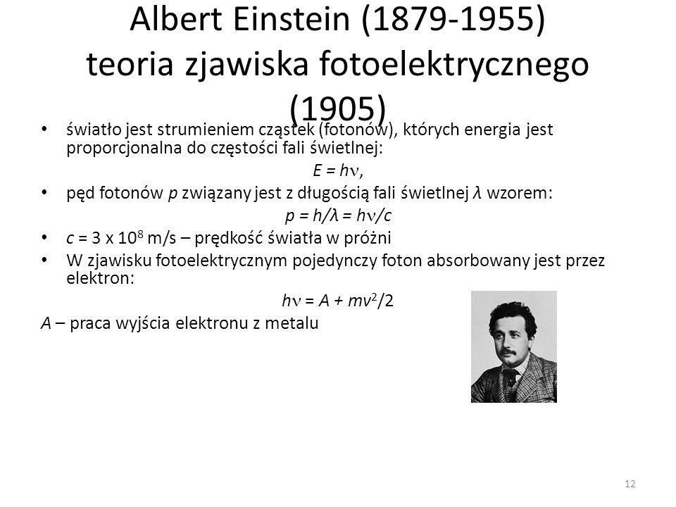 Albert Einstein (1879-1955) teoria zjawiska fotoelektrycznego (1905) światło jest strumieniem cząstek (fotonów), których energia jest proporcjonalna do częstości fali świetlnej: E = h, pęd fotonów p związany jest z długością fali świetlnej λ wzorem: p = h/λ = h /c c = 3 x 10 8 m/s – prędkość światła w próżni W zjawisku fotoelektrycznym pojedynczy foton absorbowany jest przez elektron: h = A + mv 2 /2 A – praca wyjścia elektronu z metalu 12