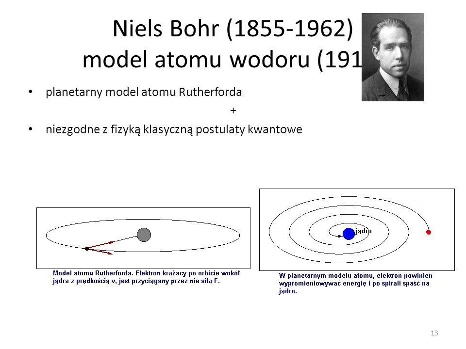 Niels Bohr (1855-1962) model atomu wodoru (1913) planetarny model atomu Rutherforda + niezgodne z fizyką klasyczną postulaty kwantowe 13