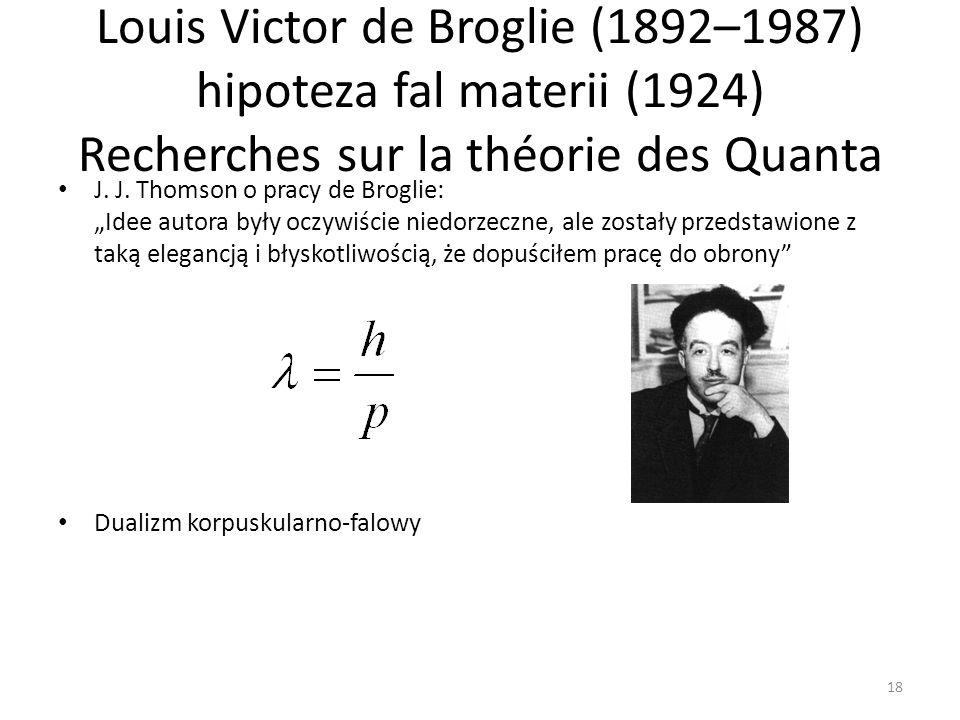 Louis Victor de Broglie (1892–1987) hipoteza fal materii (1924) Recherches sur la théorie des Quanta J.