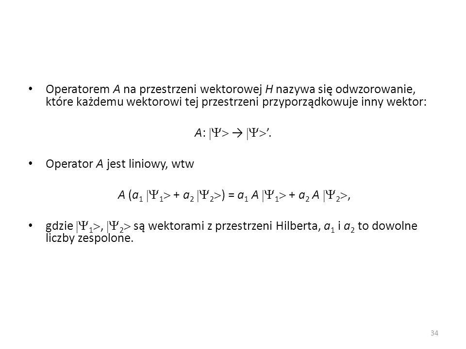 Operatorem A na przestrzeni wektorowej H nazywa się odwzorowanie, które każdemu wektorowi tej przestrzeni przyporządkowuje inny wektor: A:.