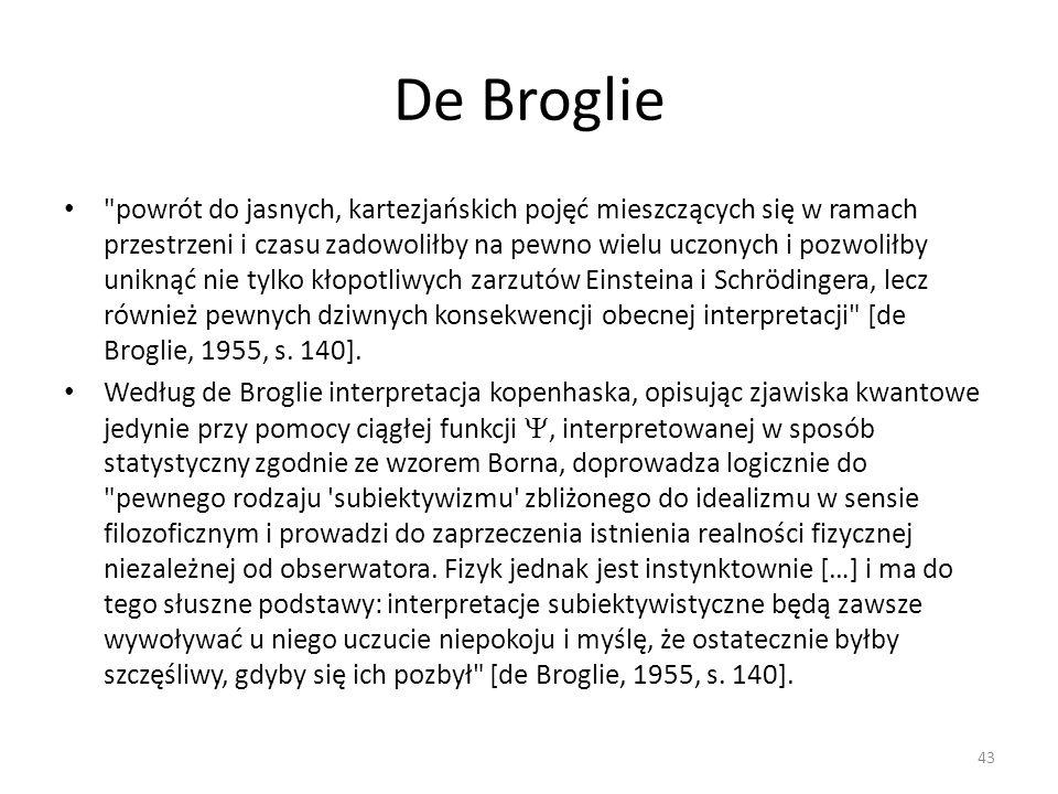 De Broglie powrót do jasnych, kartezjańskich pojęć mieszczących się w ramach przestrzeni i czasu zadowoliłby na pewno wielu uczonych i pozwoliłby uniknąć nie tylko kłopotliwych zarzutów Einsteina i Schrödingera, lecz również pewnych dziwnych konsekwencji obecnej interpretacji [de Broglie, 1955, s.