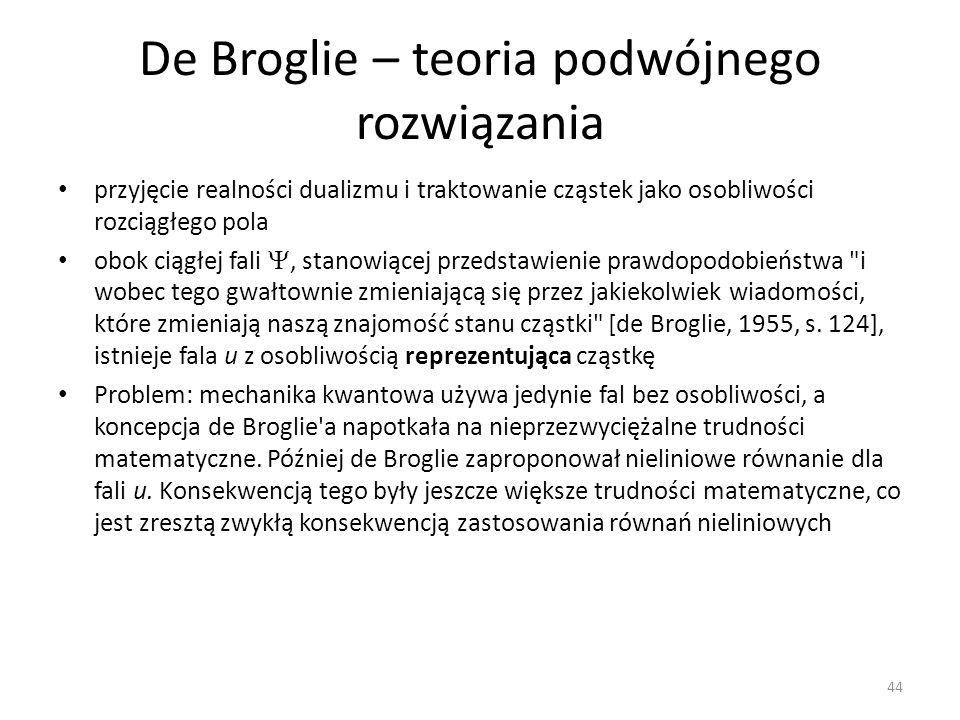 De Broglie – teoria podwójnego rozwiązania przyjęcie realności dualizmu i traktowanie cząstek jako osobliwości rozciągłego pola obok ciągłej fali, stanowiącej przedstawienie prawdopodobieństwa i wobec tego gwałtownie zmieniającą się przez jakiekolwiek wiadomości, które zmieniają naszą znajomość stanu cząstki [de Broglie, 1955, s.