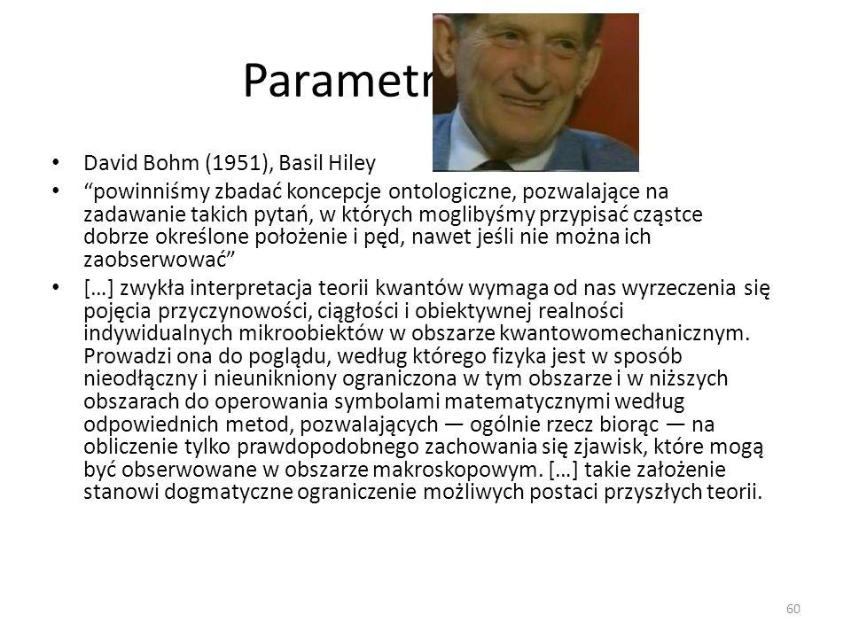 Parametry ukryte David Bohm (1951), Basil Hiley powinniśmy zbadać koncepcje ontologiczne, pozwalające na zadawanie takich pytań, w których moglibyśmy przypisać cząstce dobrze określone położenie i pęd, nawet jeśli nie można ich zaobserwować […] zwykła interpretacja teorii kwantów wymaga od nas wyrzeczenia się pojęcia przyczynowości, ciągłości i obiektywnej realności indywidualnych mikroobiektów w obszarze kwantowomechanicznym.