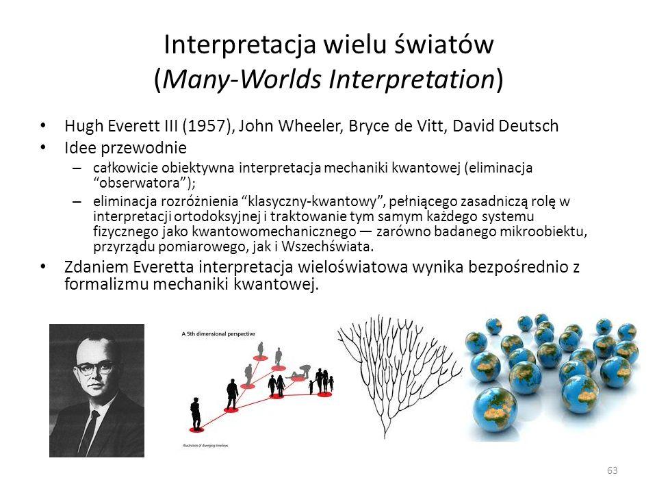 Interpretacja wielu światów (Many-Worlds Interpretation) Hugh Everett III (1957), John Wheeler, Bryce de Vitt, David Deutsch Idee przewodnie – całkowicie obiektywna interpretacja mechaniki kwantowej (eliminacja obserwatora); – eliminacja rozróżnienia klasyczny-kwantowy, pełniącego zasadniczą rolę w interpretacji ortodoksyjnej i traktowanie tym samym każdego systemu fizycznego jako kwantowomechanicznego zarówno badanego mikroobiektu, przyrządu pomiarowego, jak i Wszechświata.