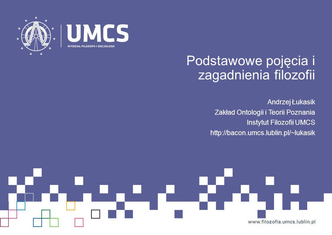 Podstawowe pojęcia i zagadnienia filozofii Andrzej Łukasik Zakład Ontologii i Teorii Poznania Instytut Filozofii UMCS http://bacon.umcs.lublin.pl/~luk