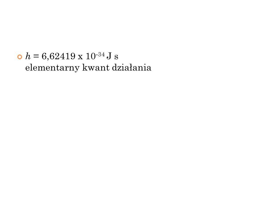h = 6,62419 x 10 -34 J s elementarny kwant działania 11