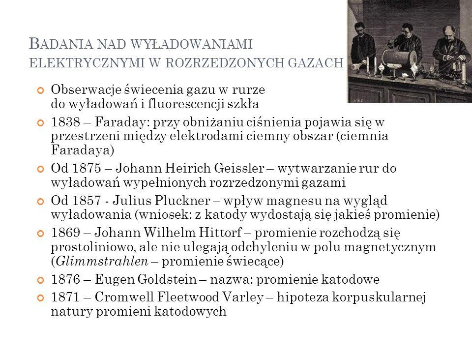 B ADANIA NAD WYŁADOWANIAMI ELEKTRYCZNYMI W ROZRZEDZONYCH GAZACH Obserwacje świecenia gazu w rurze do wyładowań i fluorescencji szkła 1838 – Faraday: p