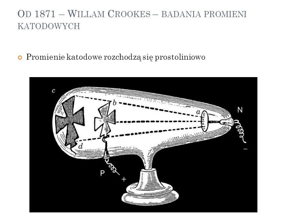 O D 1871 – W ILLAM C ROOKES – BADANIA PROMIENI KATODOWYCH Promienie katodowe rozchodzą się prostoliniowo