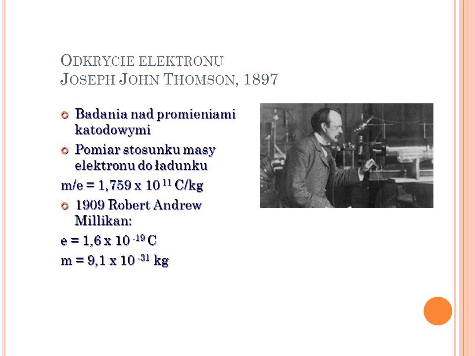 O DKRYCIE ELEKTRONU J OSEPH J OHN T HOMSON, 1897 Badania nad promieniami katodowymi Badania nad promieniami katodowymi Pomiar stosunku masy elektronu
