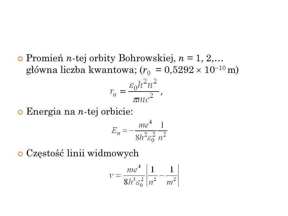 Promień n -tej orbity Bohrowskiej, n = 1, 2,… główna liczba kwantowa; ( r 0 = 0,5292 10 –10 m) Energia na n -tej orbicie: Częstość linii widmowych 39